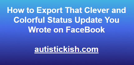 How to export that clever and colorful status update you wrote on FaceBook